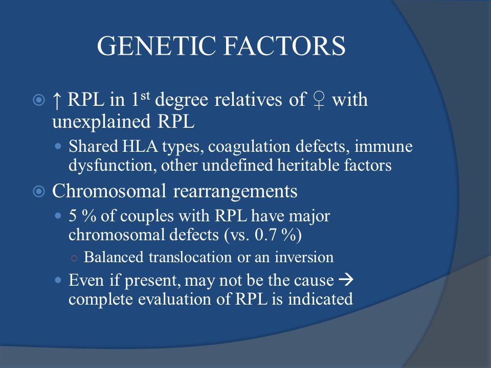 GENETIC FACTORS ↑ RPL in 1st degree relatives of ♀ with unexplained RPL.