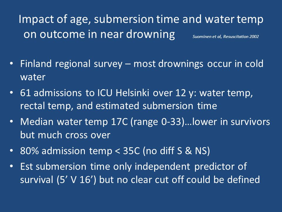 Impact of age, submersion time and water temp on outcome in near drowning Suominen et al, Resuscitation 2002
