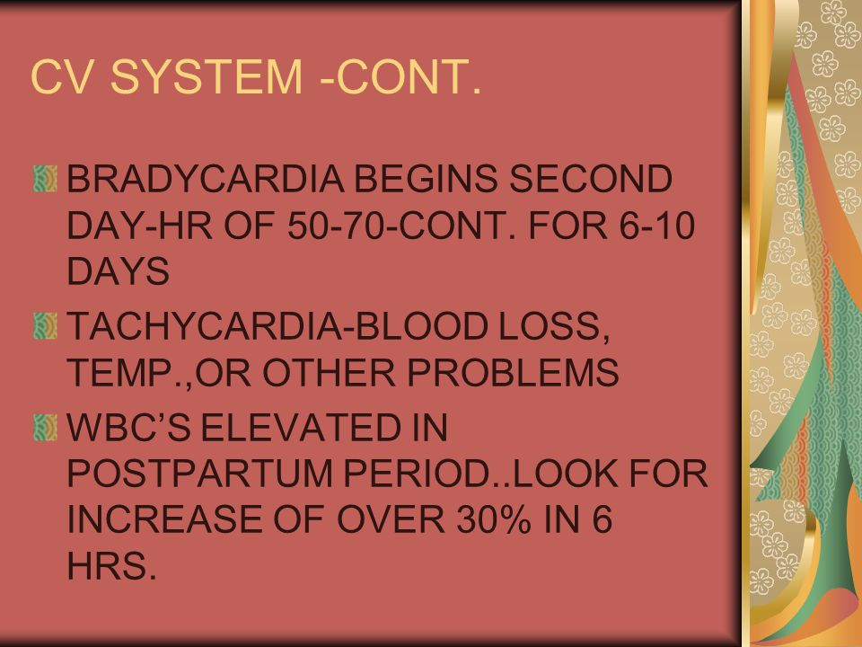 CV SYSTEM -CONT. BRADYCARDIA BEGINS SECOND DAY-HR OF 50-70-CONT. FOR 6-10 DAYS. TACHYCARDIA-BLOOD LOSS, TEMP.,OR OTHER PROBLEMS.