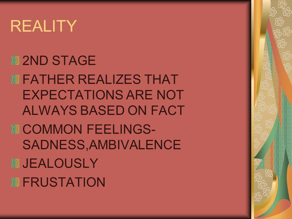 REALITY 2ND STAGE. FATHER REALIZES THAT EXPECTATIONS ARE NOT ALWAYS BASED ON FACT. COMMON FEELINGS-SADNESS,AMBIVALENCE.