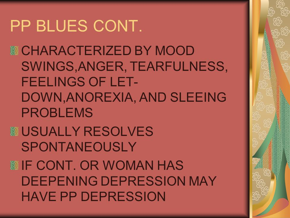 PP BLUES CONT. CHARACTERIZED BY MOOD SWINGS,ANGER, TEARFULNESS, FEELINGS OF LET-DOWN,ANOREXIA, AND SLEEING PROBLEMS.