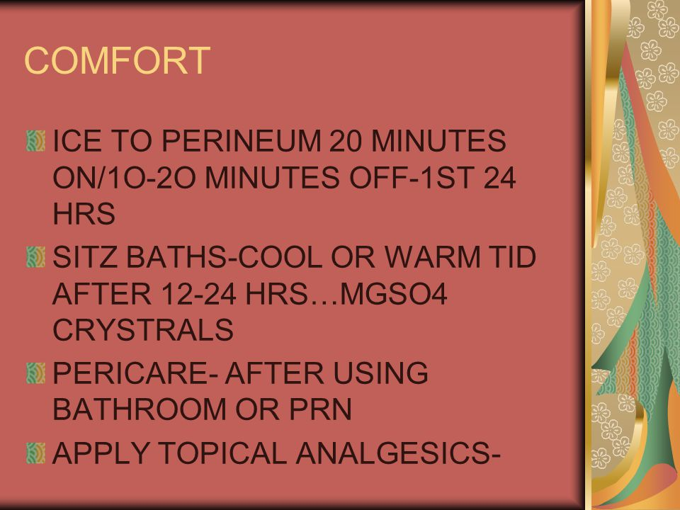 COMFORT ICE TO PERINEUM 20 MINUTES ON/1O-2O MINUTES OFF-1ST 24 HRS