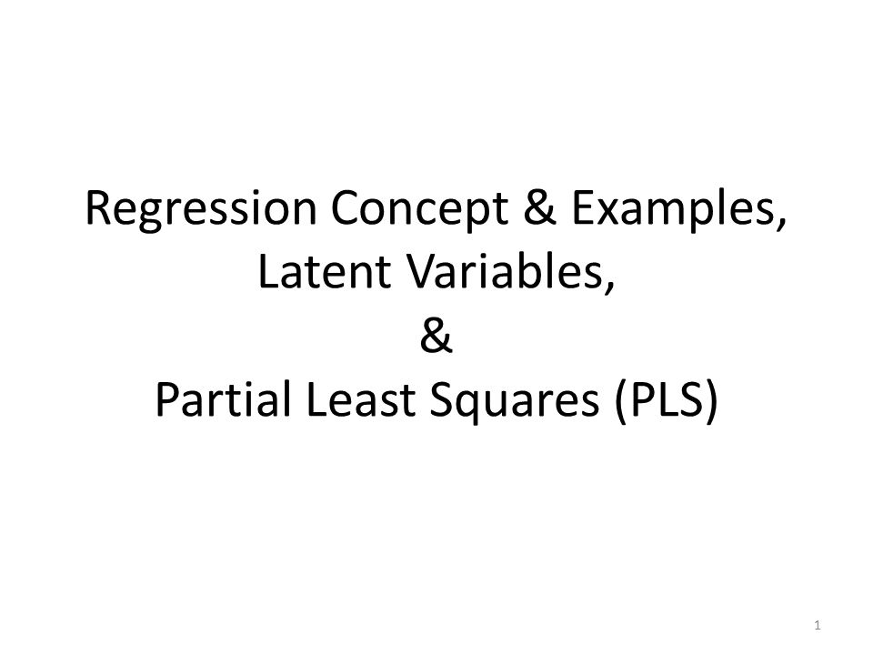 Regression Concept & Examples, Latent Variables, & Partial Least Squares (PLS)
