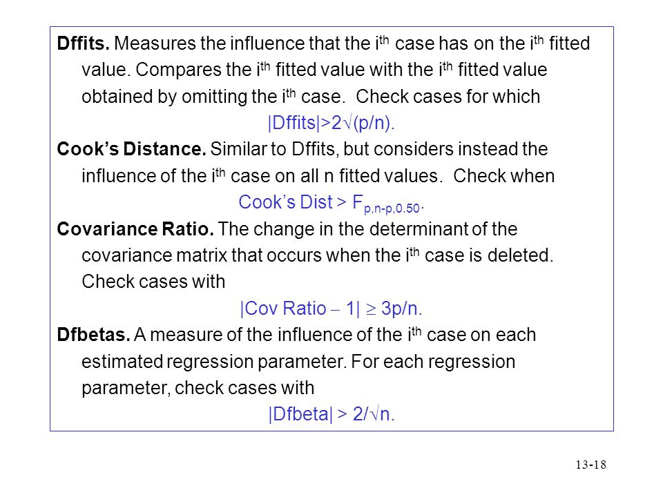 Dffits. Measures the influence that the ith case has on the ith fitted value. Compares the ith fitted value with the ith fitted value obtained by omitting the ith case. Check cases for which