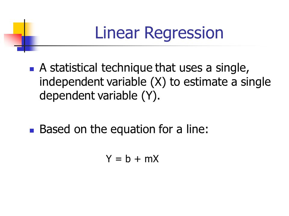 Linear Regression A statistical technique that uses a single, independent variable (X) to estimate a single dependent variable (Y).