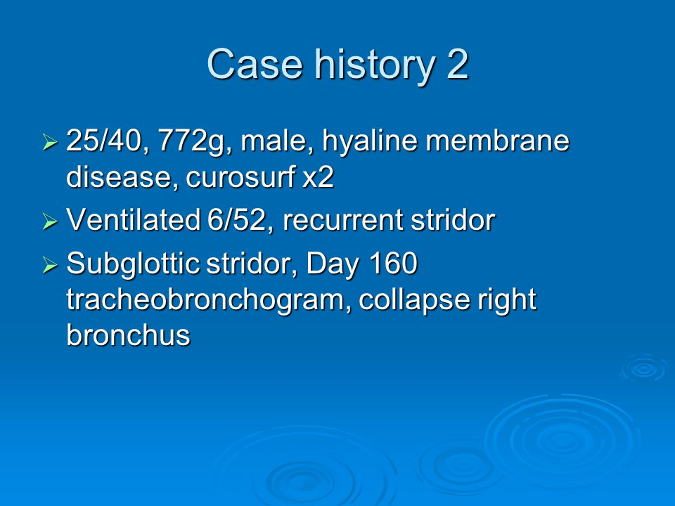 Case history 2 25/40, 772g, male, hyaline membrane disease, curosurf x2. Ventilated 6/52, recurrent stridor.