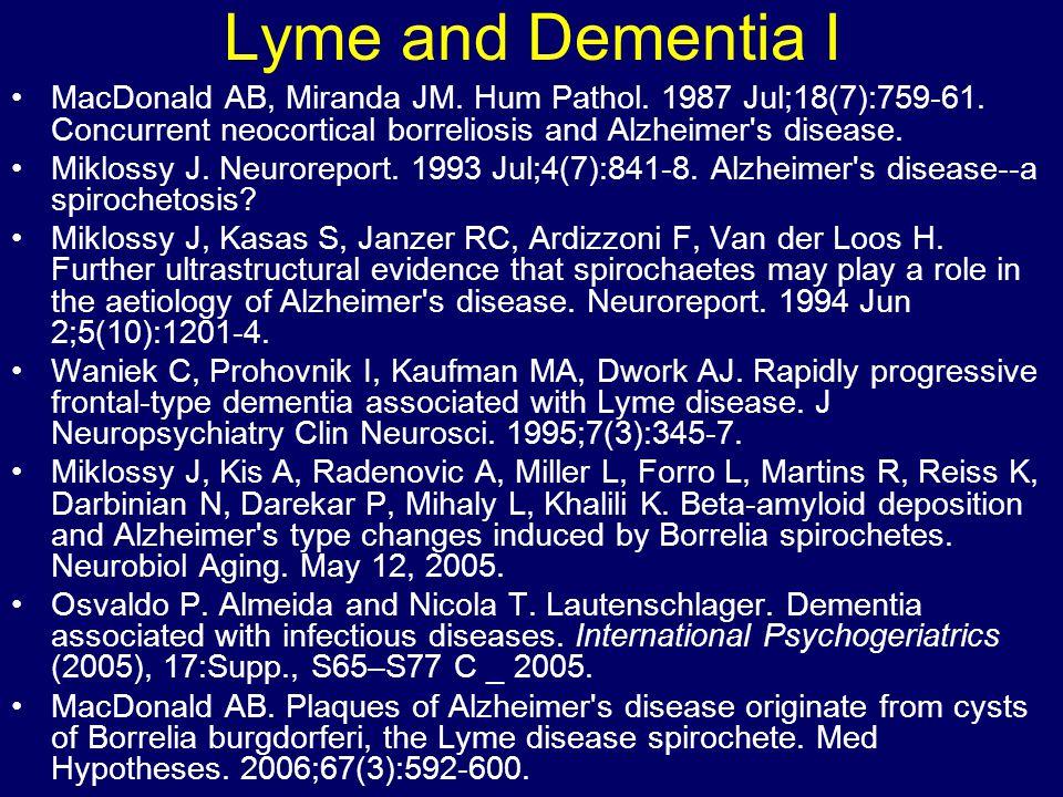 Lyme and Dementia I MacDonald AB, Miranda JM. Hum Pathol. 1987 Jul;18(7):759-61. Concurrent neocortical borreliosis and Alzheimer s disease.