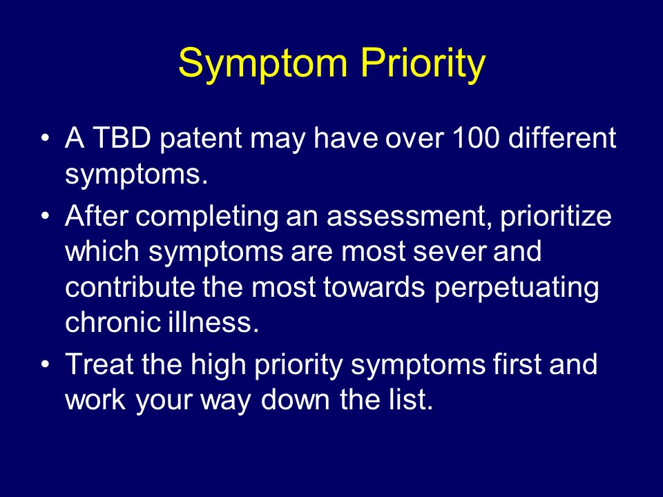 Symptom Priority A TBD patent may have over 100 different symptoms.