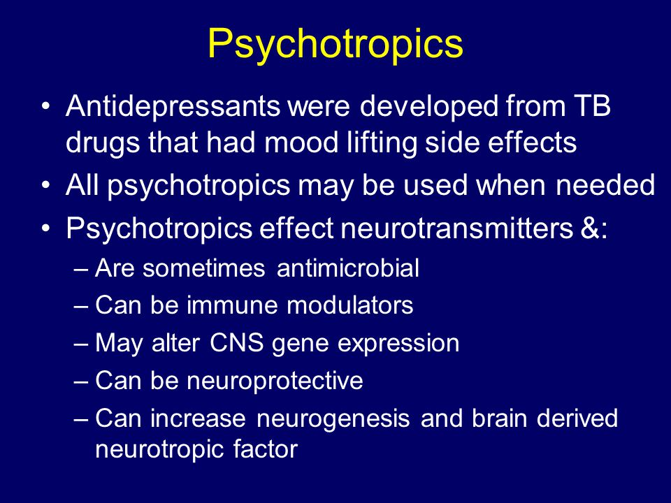 Psychotropics Antidepressants were developed from TB drugs that had mood lifting side effects. All psychotropics may be used when needed.