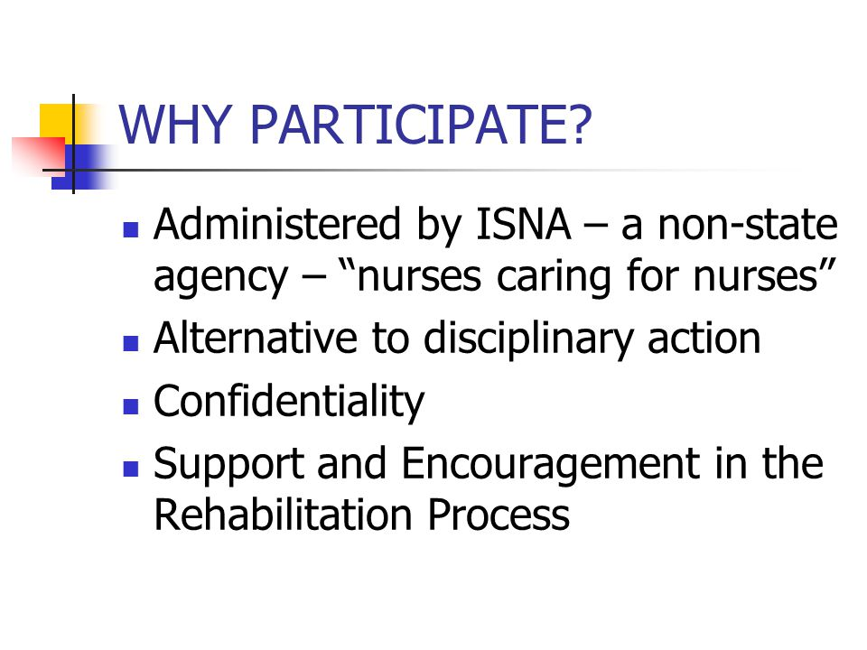 WHY PARTICIPATE Administered by ISNA – a non-state agency – nurses caring for nurses Alternative to disciplinary action.