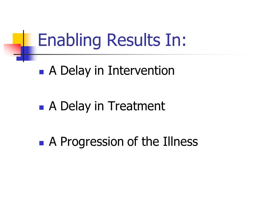 Enabling Results In: A Delay in Intervention A Delay in Treatment