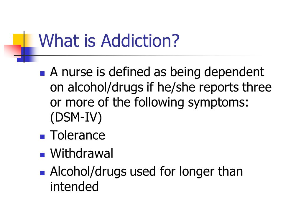 What is Addiction A nurse is defined as being dependent on alcohol/drugs if he/she reports three or more of the following symptoms: (DSM-IV)