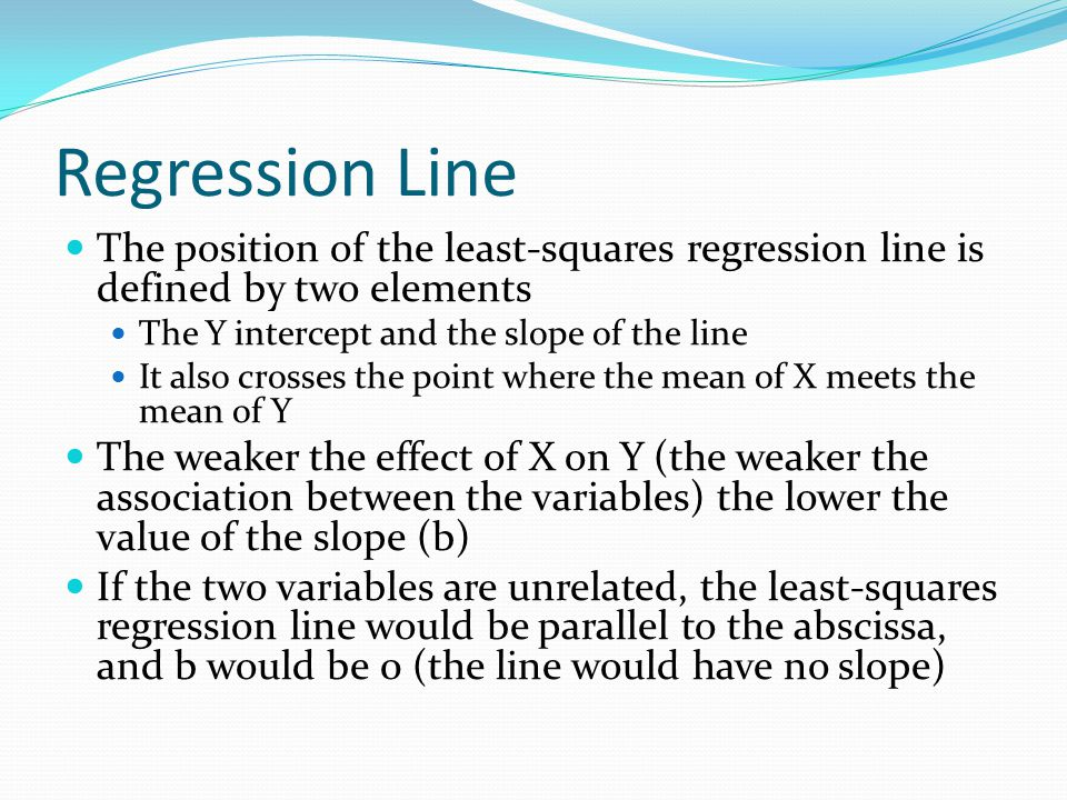 Regression Line The position of the least-squares regression line is defined by two elements. The Y intercept and the slope of the line.