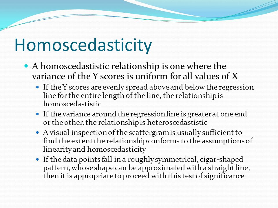 Homoscedasticity A homoscedastistic relationship is one where the variance of the Y scores is uniform for all values of X.