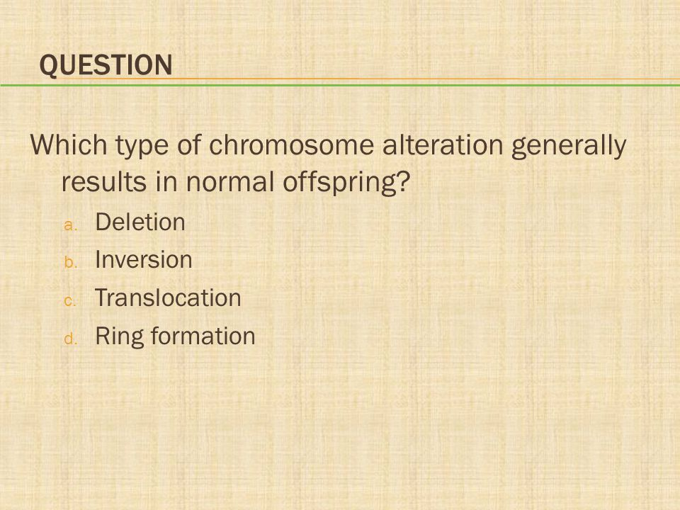 Question Which type of chromosome alteration generally results in normal offspring Deletion. Inversion.