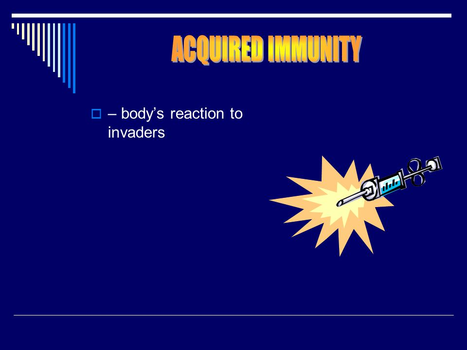 ACQUIRED IMMUNITY – body's reaction to invaders