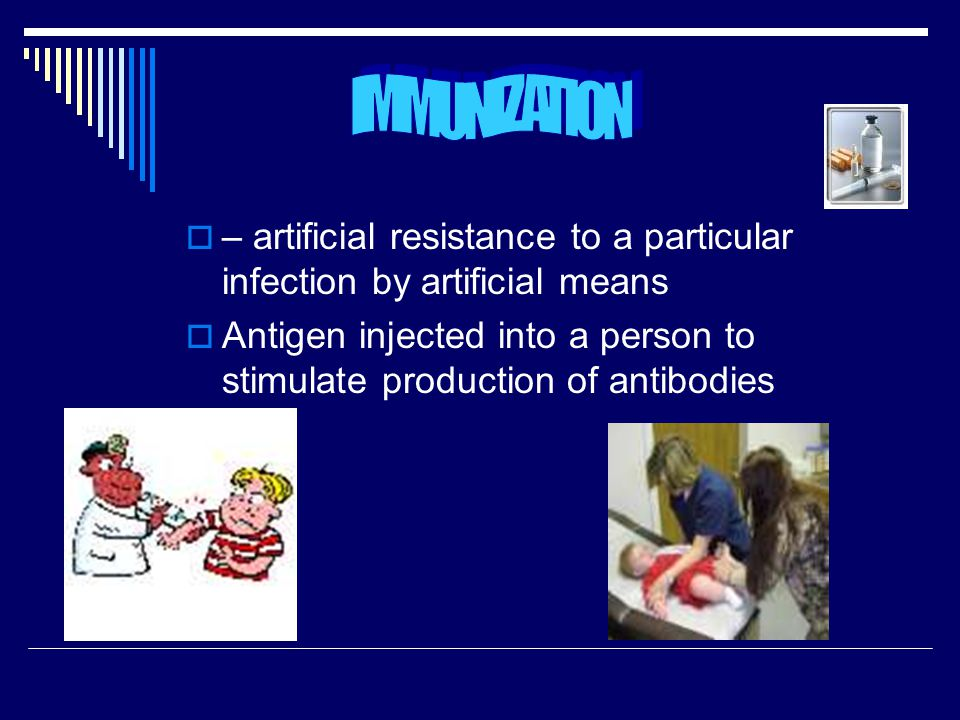 IMMUNIZATION – artificial resistance to a particular infection by artificial means.