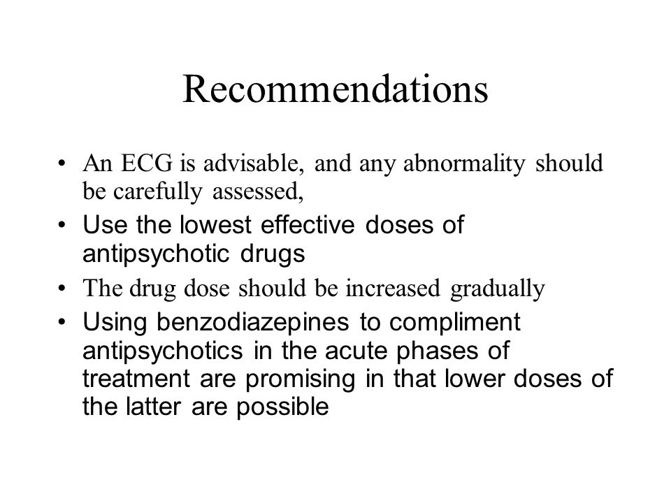 Recommendations An ECG is advisable, and any abnormality should be carefully assessed, Use the lowest effective doses of antipsychotic drugs.