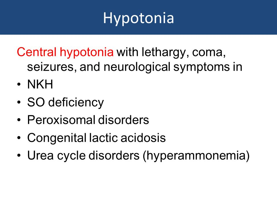 Hypotonia Central hypotonia with lethargy, coma, seizures, and neurological symptoms in. NKH. SO deficiency.