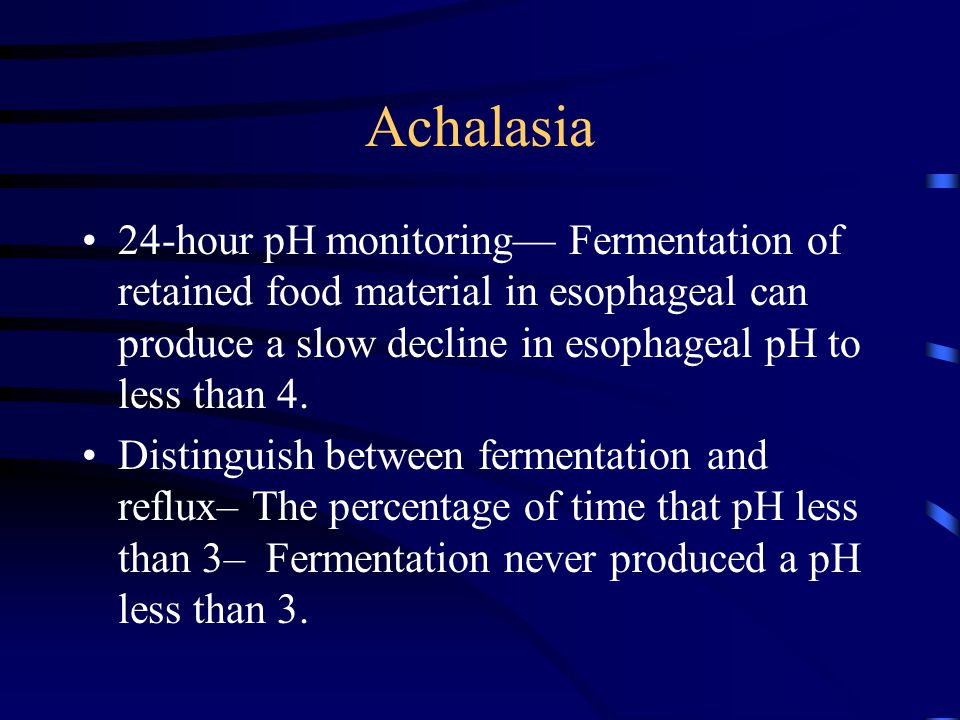 Achalasia 24-hour pH monitoring— Fermentation of retained food material in esophageal can produce a slow decline in esophageal pH to less than 4.