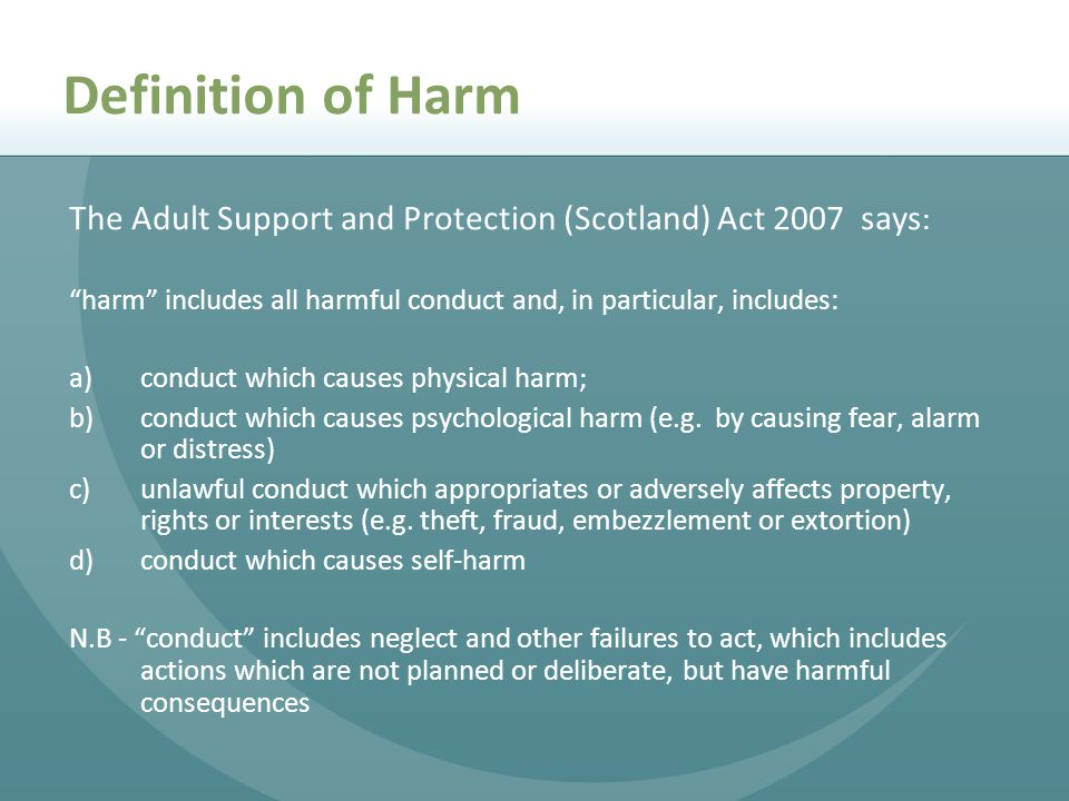 Definition of Harm The Adult Support and Protection (Scotland) Act 2007 says: harm includes all harmful conduct and, in particular, includes: