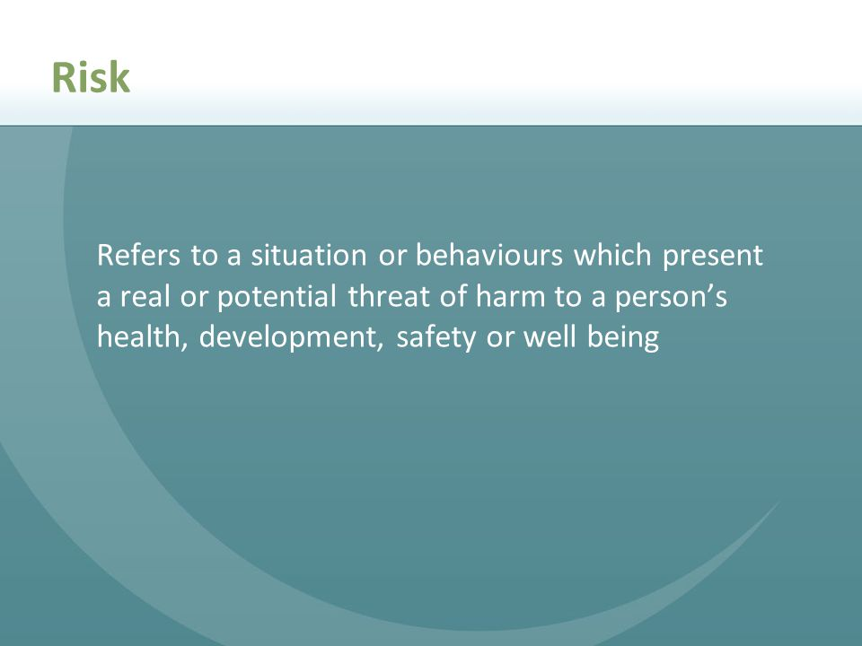 Risk Refers to a situation or behaviours which present a real or potential threat of harm to a person's health, development, safety or well being.