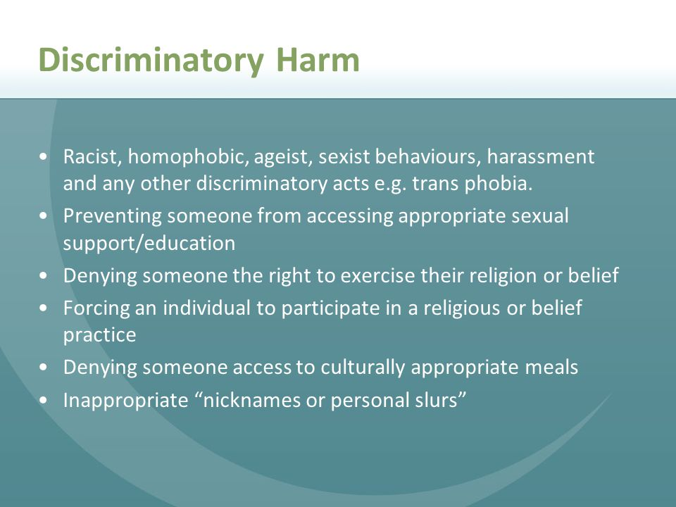Discriminatory Harm Racist, homophobic, ageist, sexist behaviours, harassment and any other discriminatory acts e.g. trans phobia.