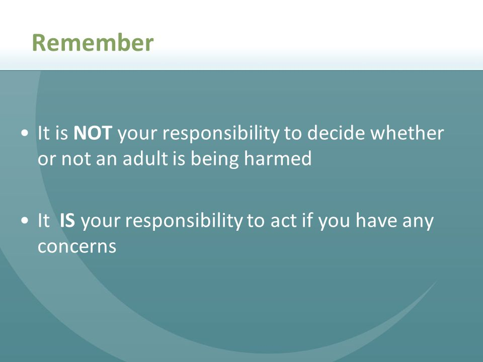 Remember It is NOT your responsibility to decide whether or not an adult is being harmed. It IS your responsibility to act if you have any concerns.