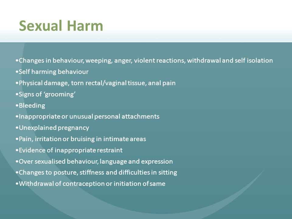 Sexual Harm Changes in behaviour, weeping, anger, violent reactions, withdrawal and self isolation.