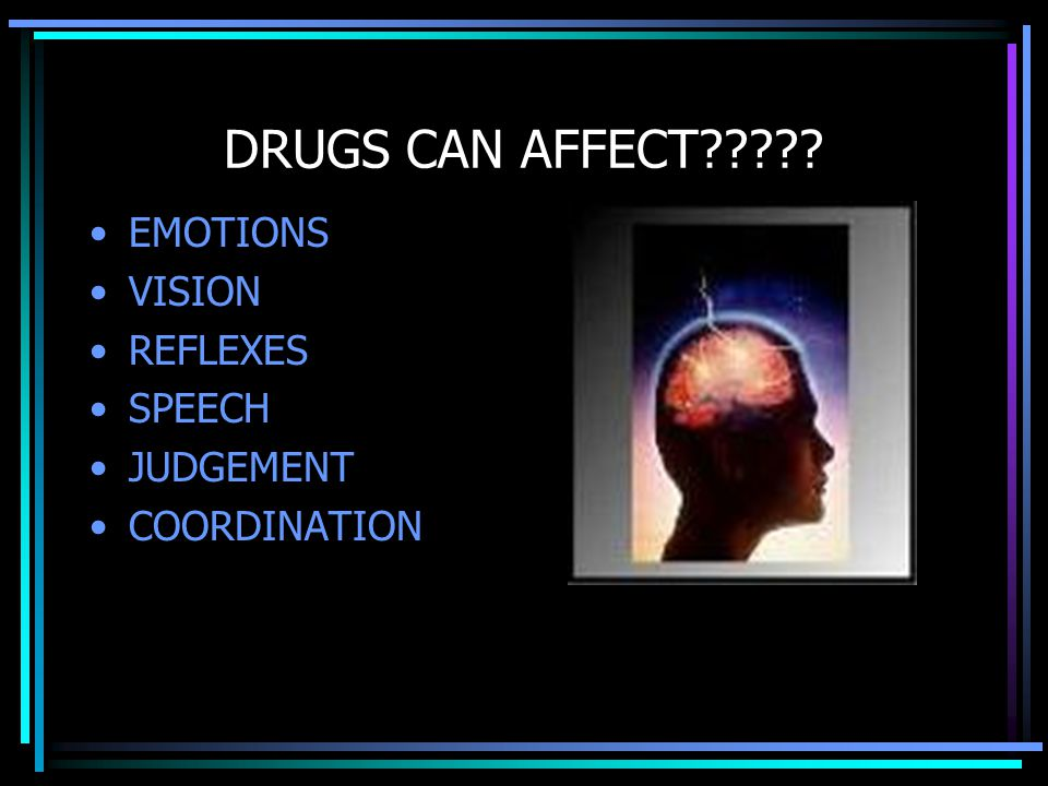 DRUGS CAN AFFECT EMOTIONS VISION REFLEXES SPEECH JUDGEMENT