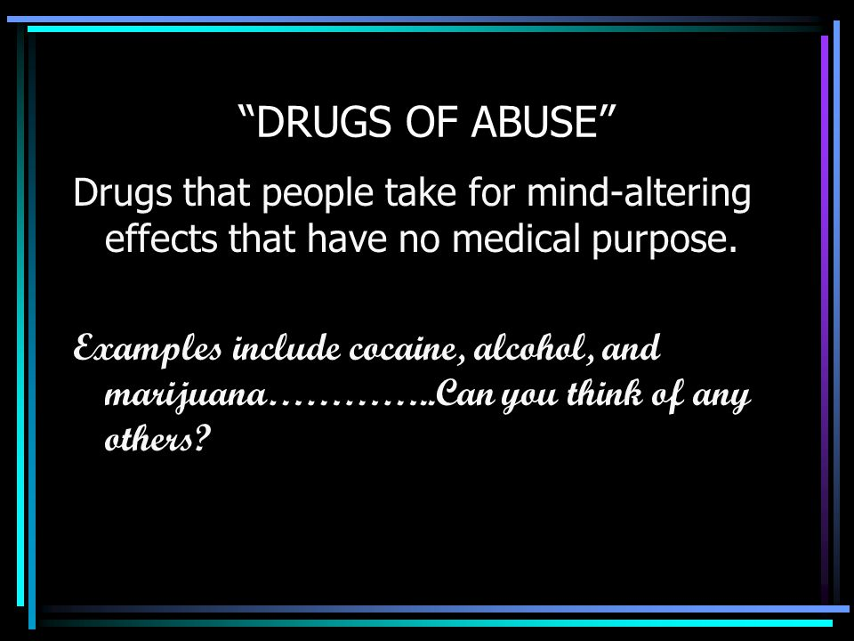 DRUGS OF ABUSE Drugs that people take for mind-altering effects that have no medical purpose.