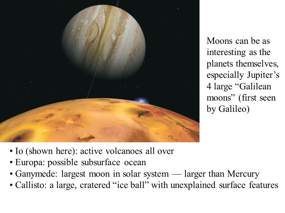 Moons can be as interesting as the planets themselves, especially Jupiter's 4 large Galilean moons (first seen by Galileo)
