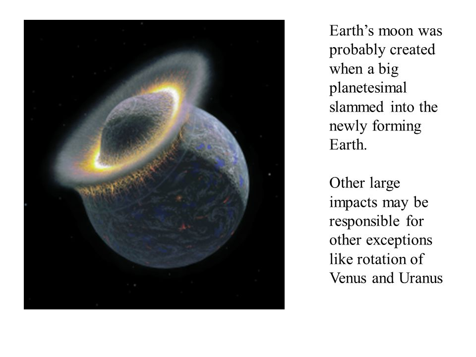 Earth's moon was probably created when a big planetesimal slammed into the newly forming Earth.