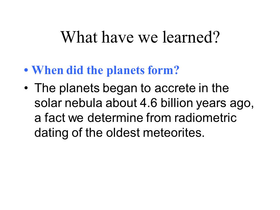 What have we learned • When did the planets form