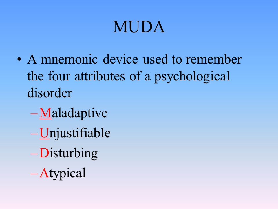 MUDA A mnemonic device used to remember the four attributes of a psychological disorder. Maladaptive.