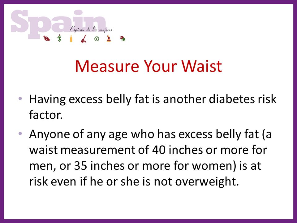 Measure Your Waist Having excess belly fat is another diabetes risk factor.