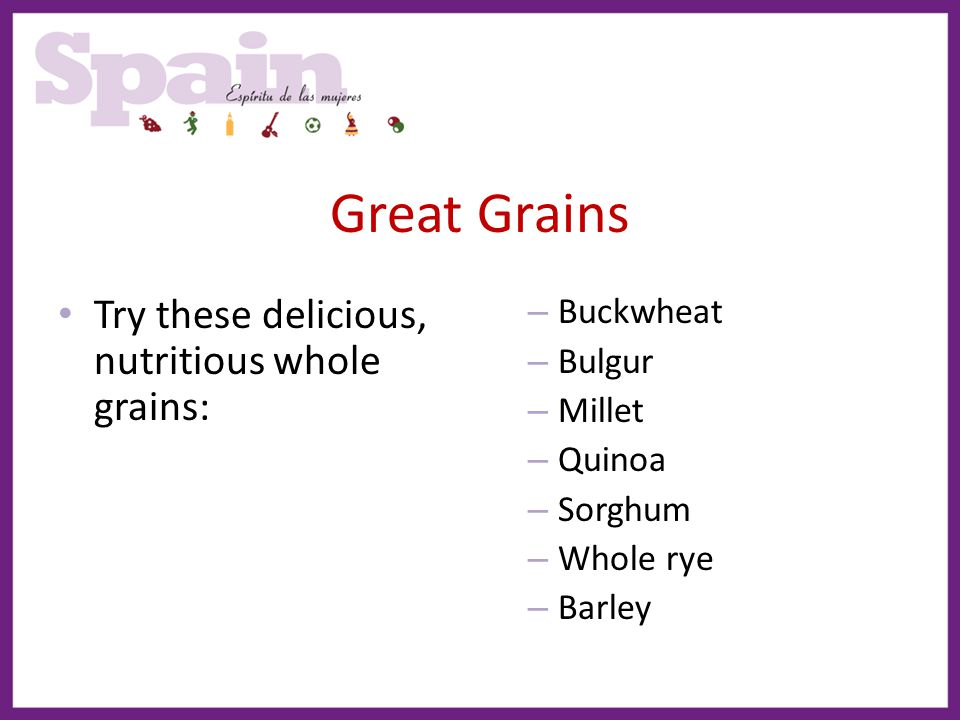 Great Grains Try these delicious, nutritious whole grains: Buckwheat
