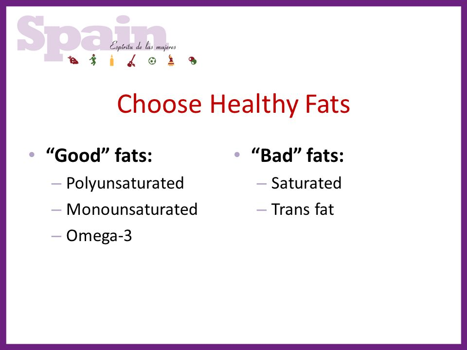 Choose Healthy Fats Good fats: Bad fats: Polyunsaturated Saturated