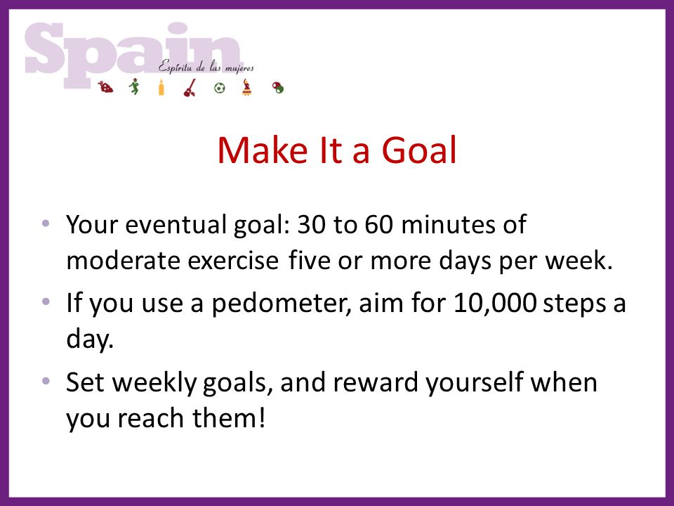 Make It a Goal If you use a pedometer, aim for 10,000 steps a day.