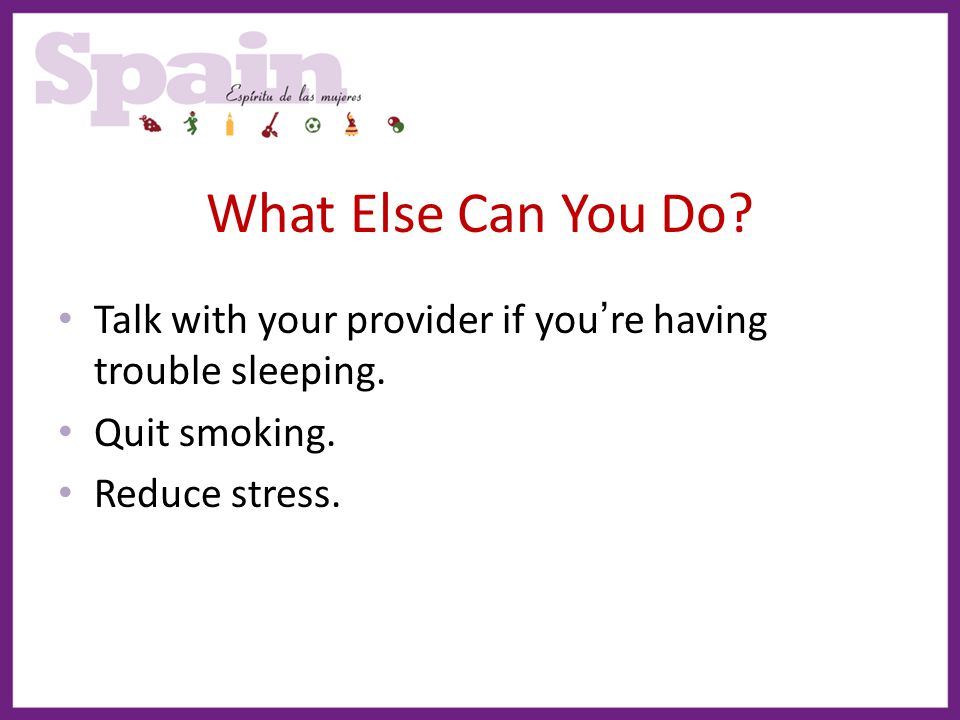 What Else Can You Do Talk with your provider if you're having trouble sleeping. Quit smoking. Reduce stress.