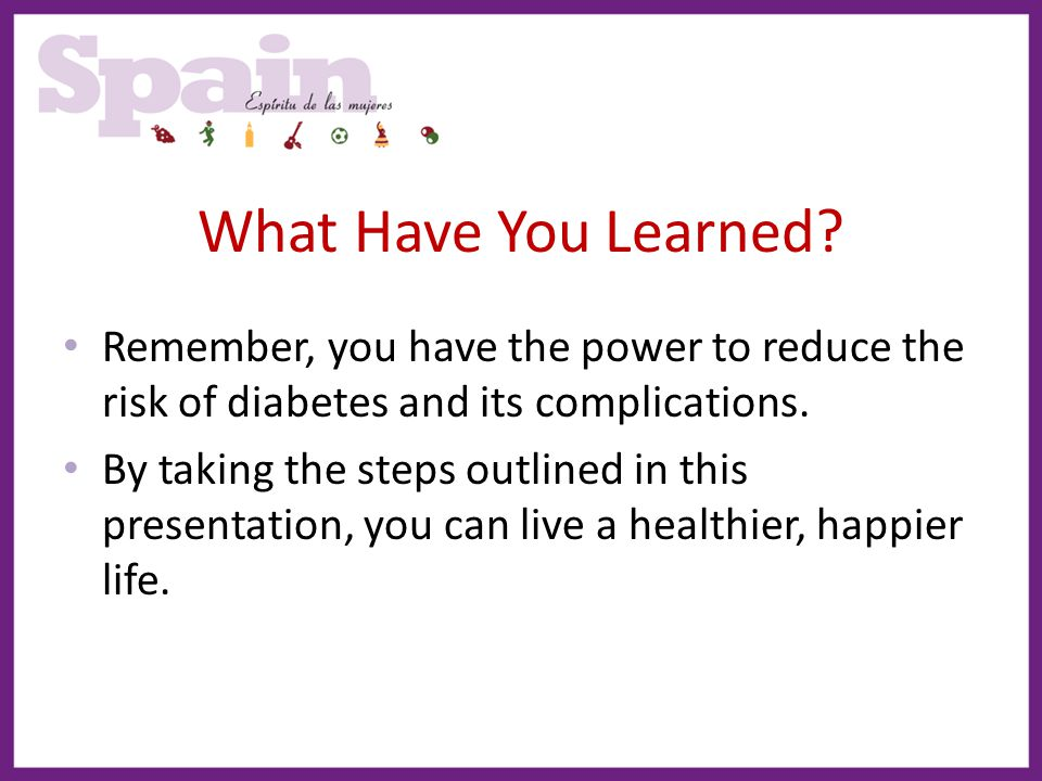 What Have You Learned Remember, you have the power to reduce the risk of diabetes and its complications.
