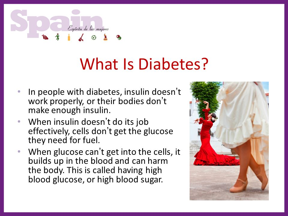 What Is Diabetes In people with diabetes, insulin doesn't work properly, or their bodies don't make enough insulin.