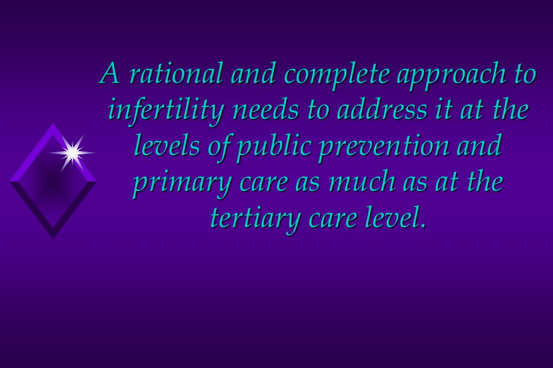 A rational and complete approach to infertility needs to address it at the levels of public prevention and primary care as much as at the tertiary care level.