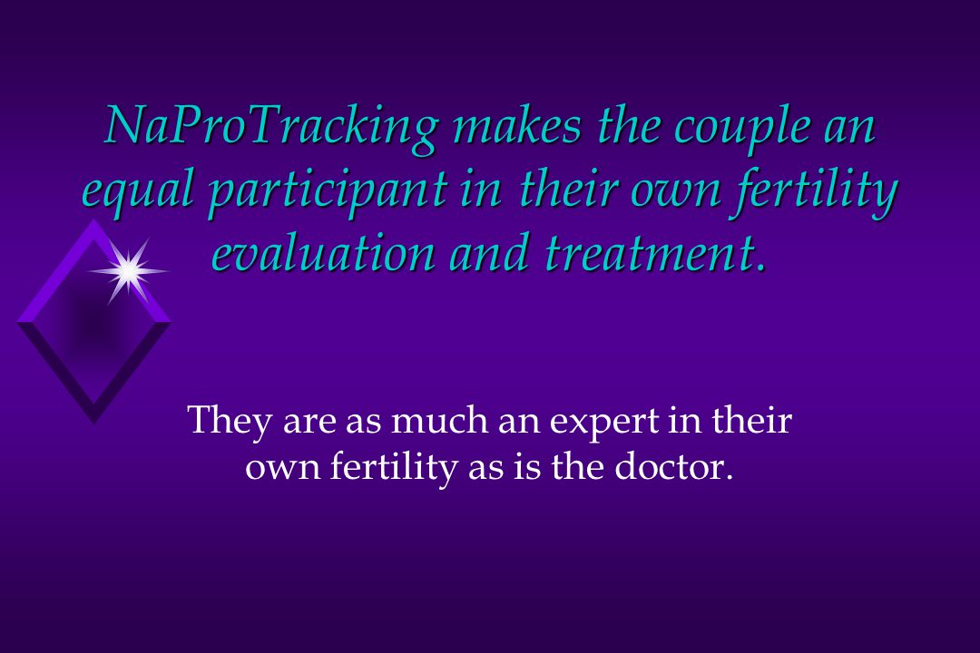 They are as much an expert in their own fertility as is the doctor.