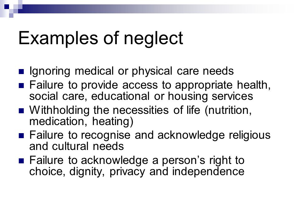 Examples of neglect Ignoring medical or physical care needs