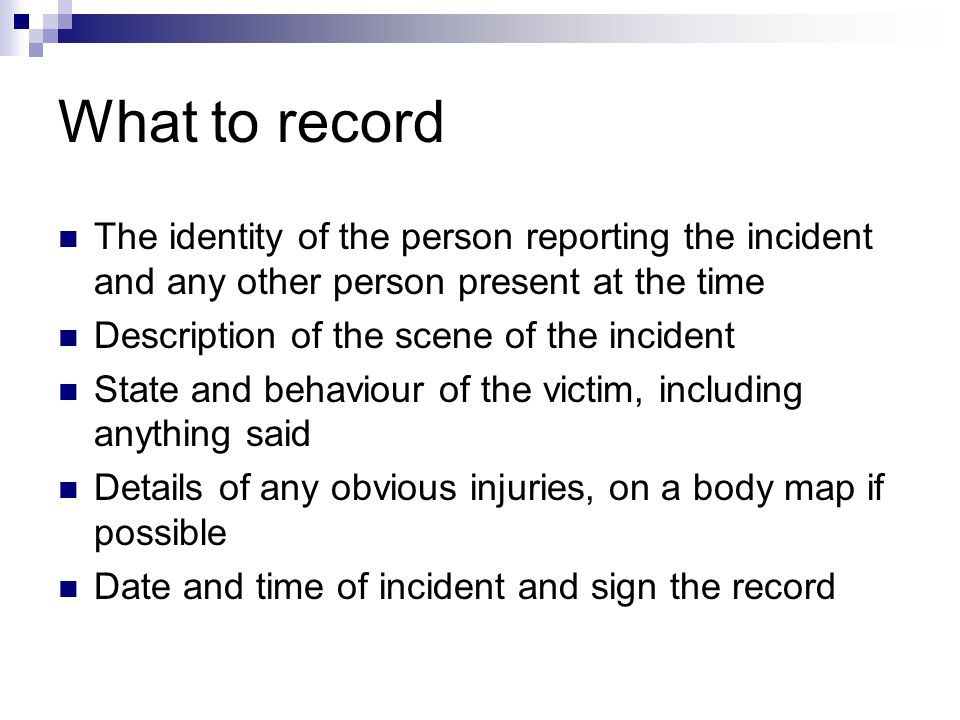 What to record The identity of the person reporting the incident and any other person present at the time.