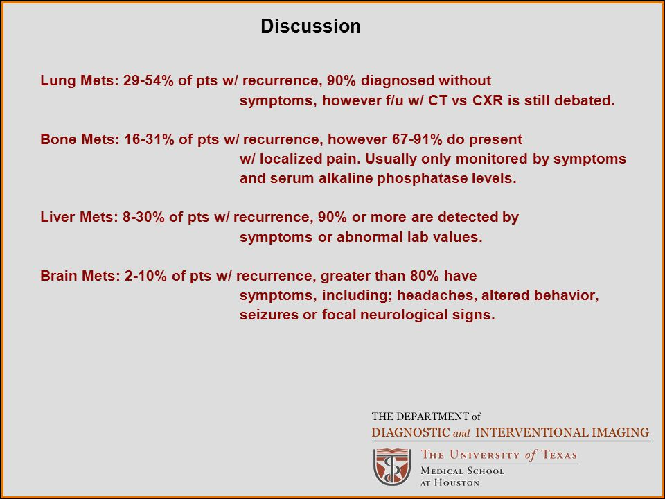 Discussion Lung Mets: 29-54% of pts w/ recurrence, 90% diagnosed without. symptoms, however f/u w/ CT vs CXR is still debated.
