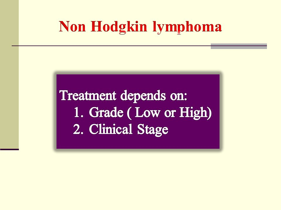 Non Hodgkin lymphoma Treatment depends on: Grade ( Low or High)