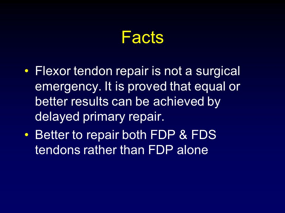 Facts Flexor tendon repair is not a surgical emergency. It is proved that equal or better results can be achieved by delayed primary repair.