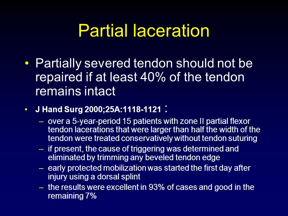 Partial laceration Partially severed tendon should not be repaired if at least 40% of the tendon remains intact.
